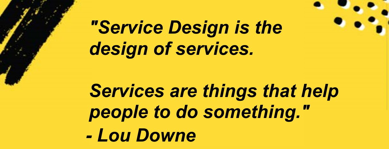 Service Design is the design of Services. Services are things that help people to do something. Lou Downe